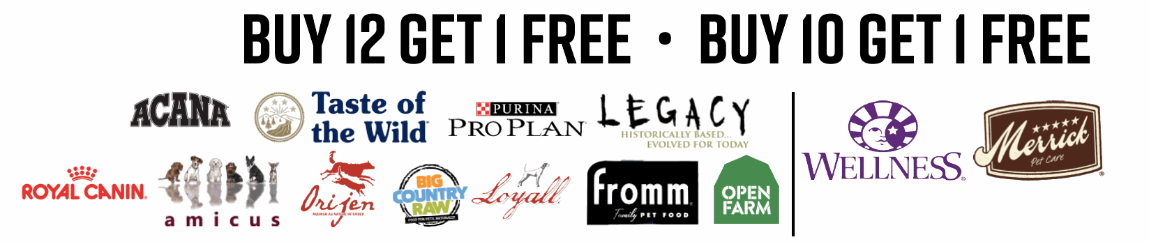Image of brands with frequent buyer programs. Buy 12 Get 1 free: Big Country Raw, Fromm, Open Farm, Purina Proplan, Taste of The Wild, Legacy, Amicus, Orijen, Acana, Loyall. Brands with buy 10 get 1 free: Wellness and Merrick.